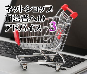 ネットショップ運営者へのアドバイス(3)